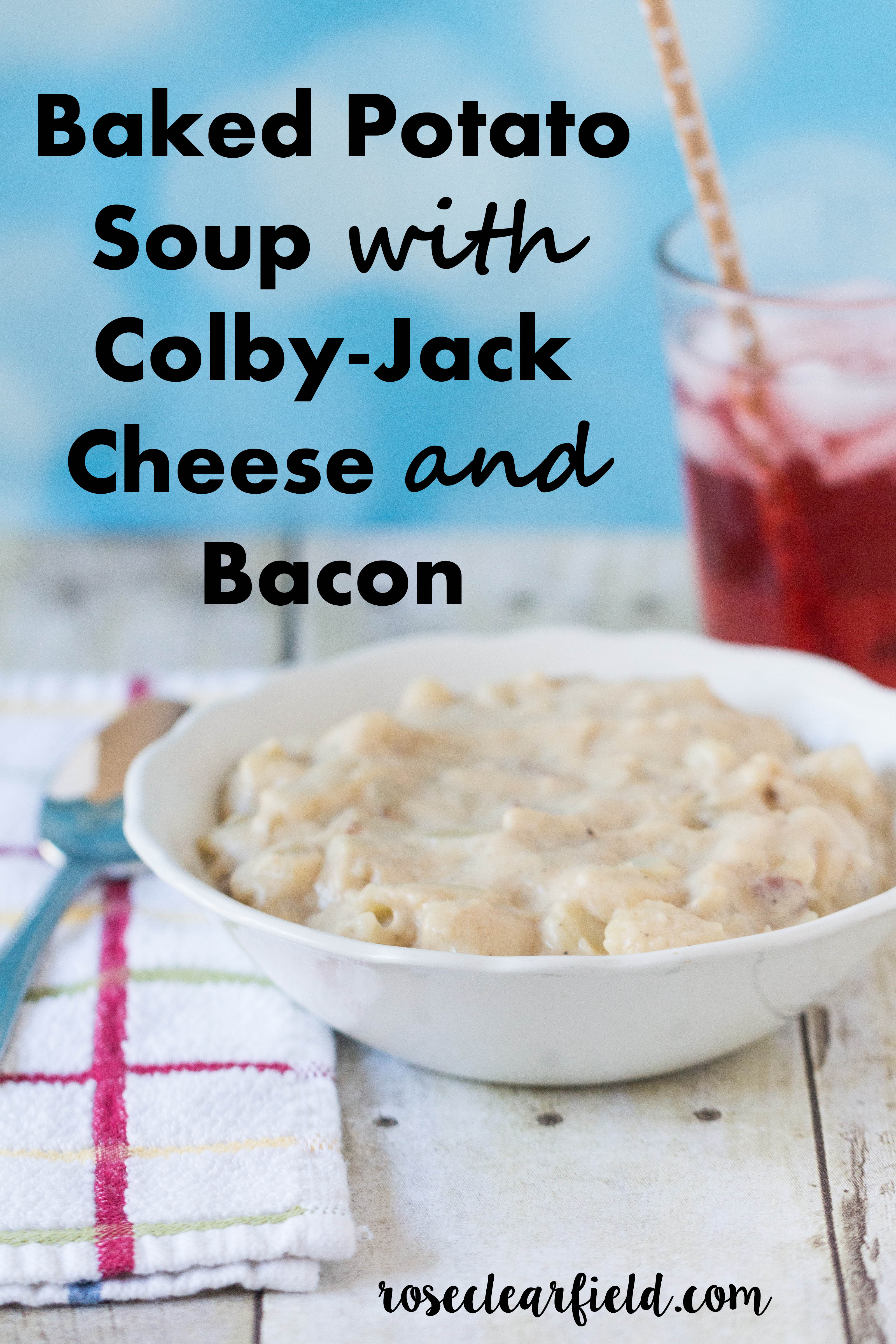 Baked Potato Soup with Colby-Jack Cheese and Bacon | https://www.roseclearfield.com