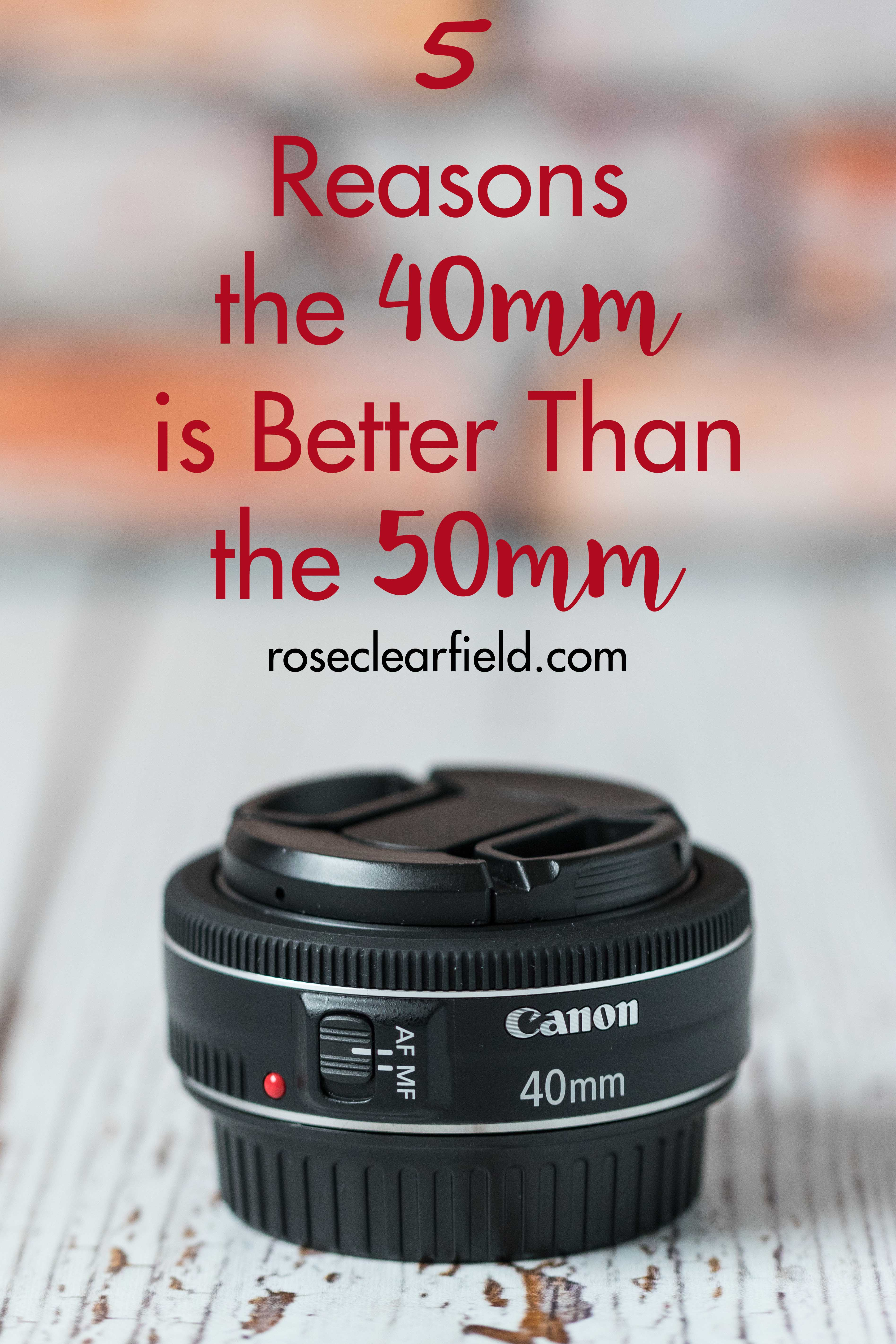5 Reasons the 40mm is Better Than the 50mm   https://www.roseclearfield.com
