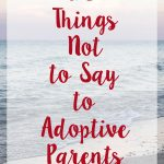 10 Things Not to Say to Adoptive Parents | https://www.roseclearfield.com