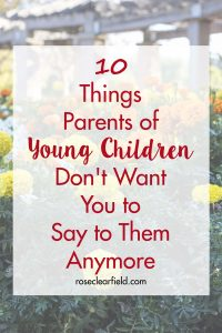 10 Things Parents of Young Children Don't Want You to Say to Them Anymore | https://www.roseclearfield.com