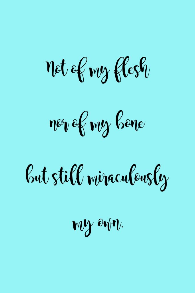"""""""Not of my flesh nor of my bone but still miraculously my own."""" -Fleur Conkling Heyliger"""